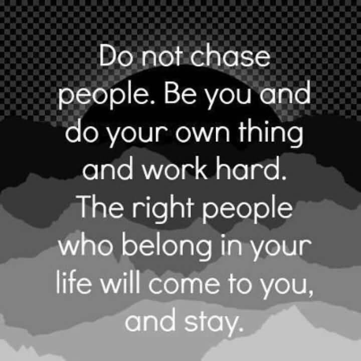 Do not chase people be you and do your own thing and work hard