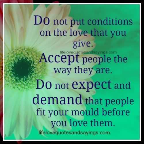 Do not put conditions on the love that you give.Accept people the way they are.Do not expect and demand that people fit your mould before you..