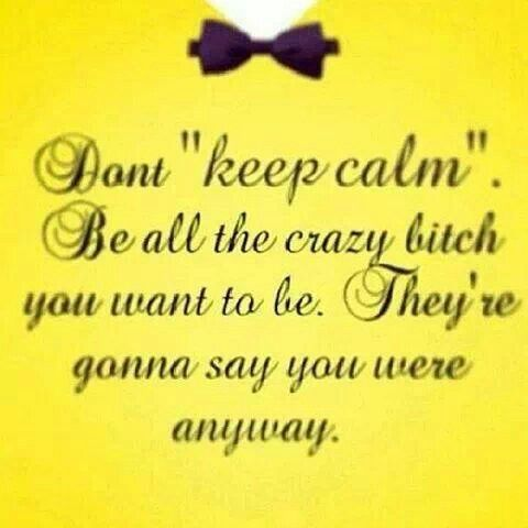 Don't keep calm be all the crazy bitch you want to be they're gonna say you were anyway