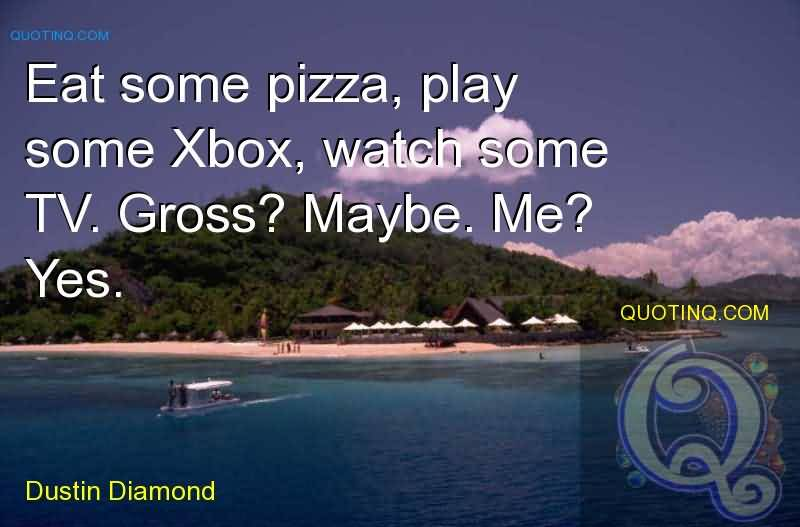Eat some pizza, play some Xbox, watch some TV. Gross Maybe. Me Yes. Dustin Diamond