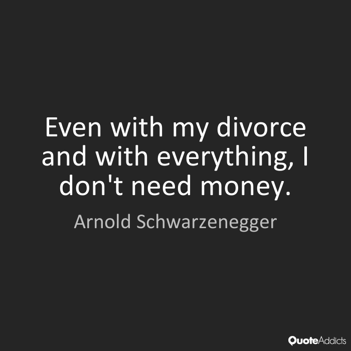 Even with my divorce and with everything, I don't need money. Arnold Schwarzenegger