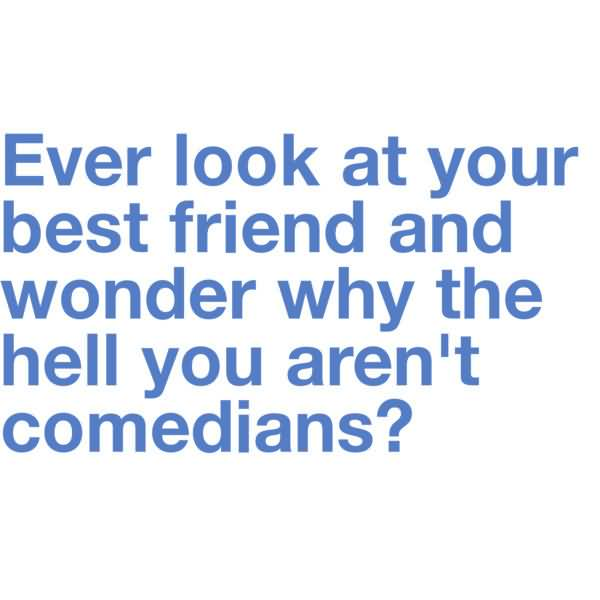 Ever look at your best friend and wonder why the hell arent you both comedians1