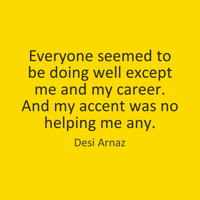 Everyone seemed to be doing well except me and my career. And my accent was no helping me any. Desi Arnaz