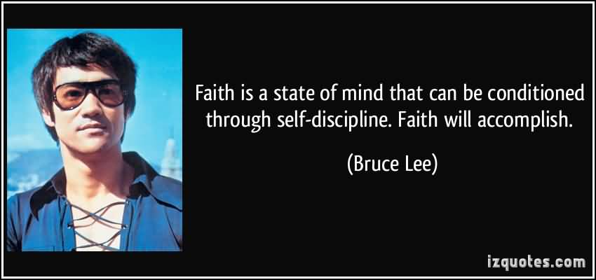 Faith Is A State Of Mind That Can Be Conditioned Through Self-Discipline Faith Will Accomplish. Bruce Lee