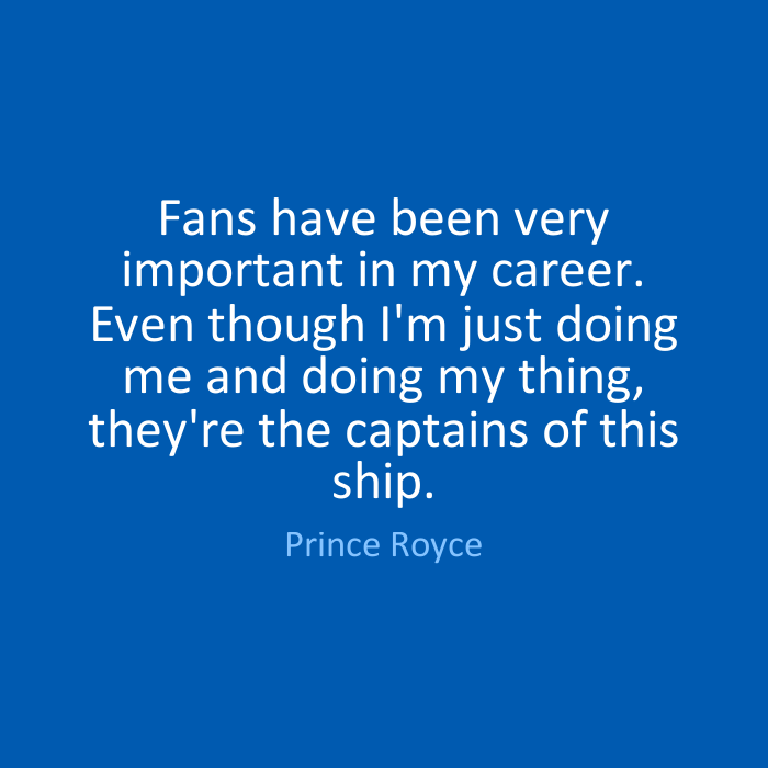 Fans have been very important in my career. Even though I'm just doing me and doing my thing, they're the captains of this ship. Prince Royce