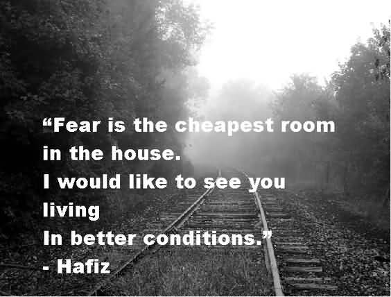 Fear is the cheapest room in the house. I would like to see you living. In better conditions. Hafiz