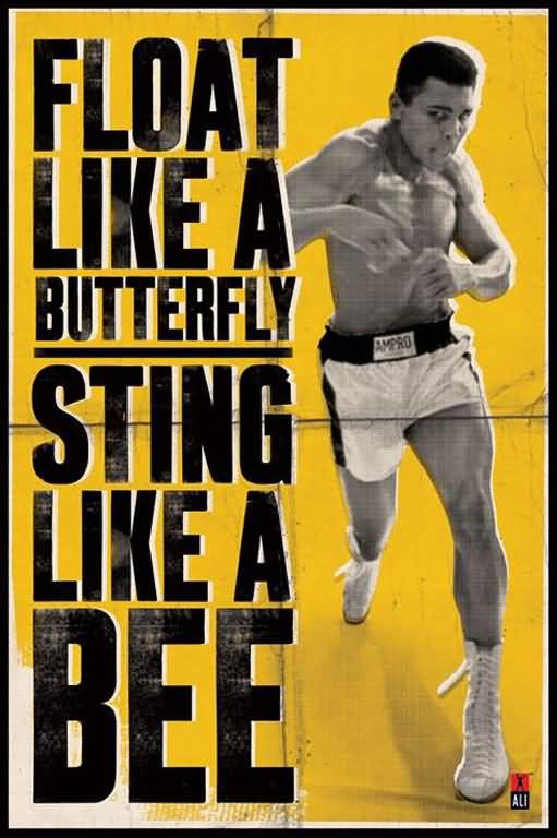 Float like a butterfly, sting like a bee. Muhammad Ali