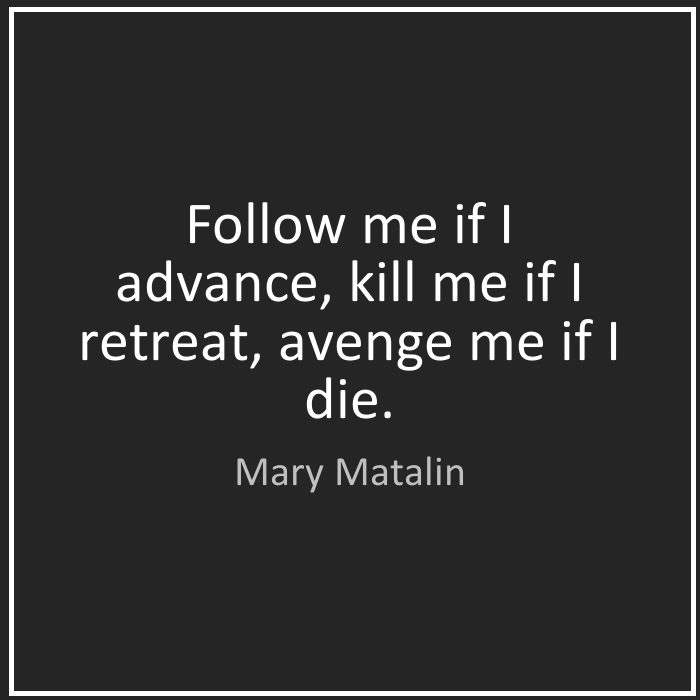 Follow me if I advance, kill me if I retreat, avenge me if I die. Mary Matalin