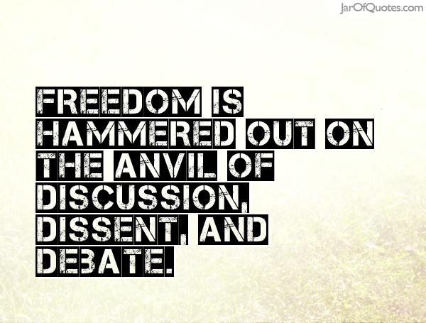 Freedom is hammered out on the anvil of discussion dissent a