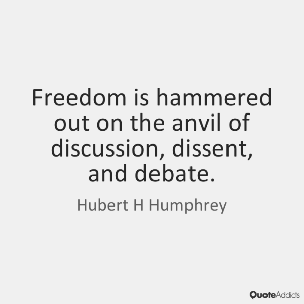 Freedom is hammered out on the anvil of discussion, dissent, and debate. Hubert H. Humphrey
