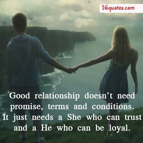 Good relationship doesnt need promise terms and conditions. It just needs a She who can trust and a He who can be loyal