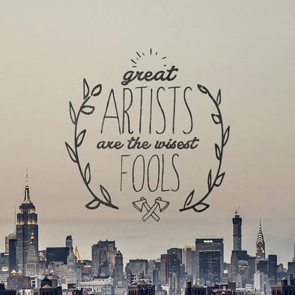 Great artists are the wisest fools