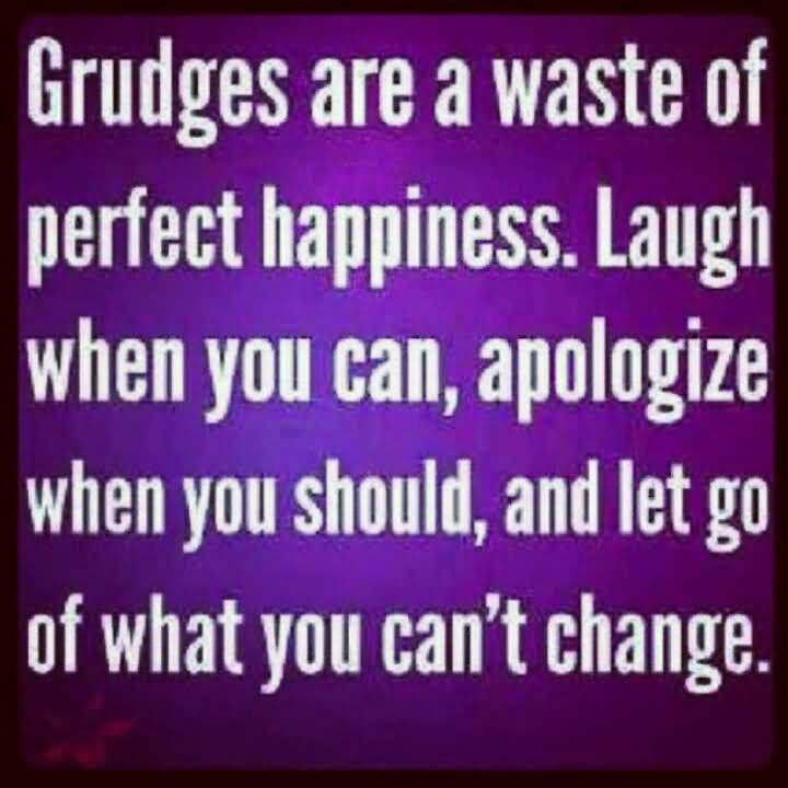 Grudges are a waste of perfect happiness laugh when you can apologize