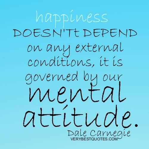 Happiness doesnt depend on any external conditions it is governed by our mental attitude. Dale Carnegie
