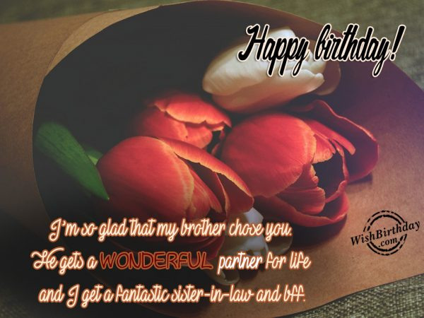 Happy Birthday I'm So Glad That My Brother Chose You He Get A Wonderful Partner For Life And I Get A Fantastic Sister In Law