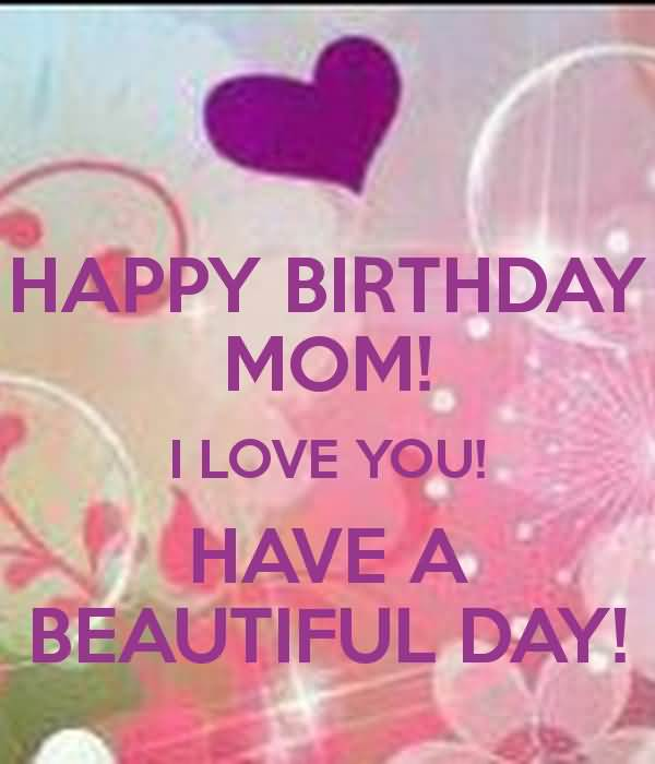 Happy Birthday Mom I Love You Have A Beautiful Day
