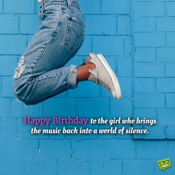 Happy Birthday To The Girl Who Brings The Music Back Into A World Of Silence