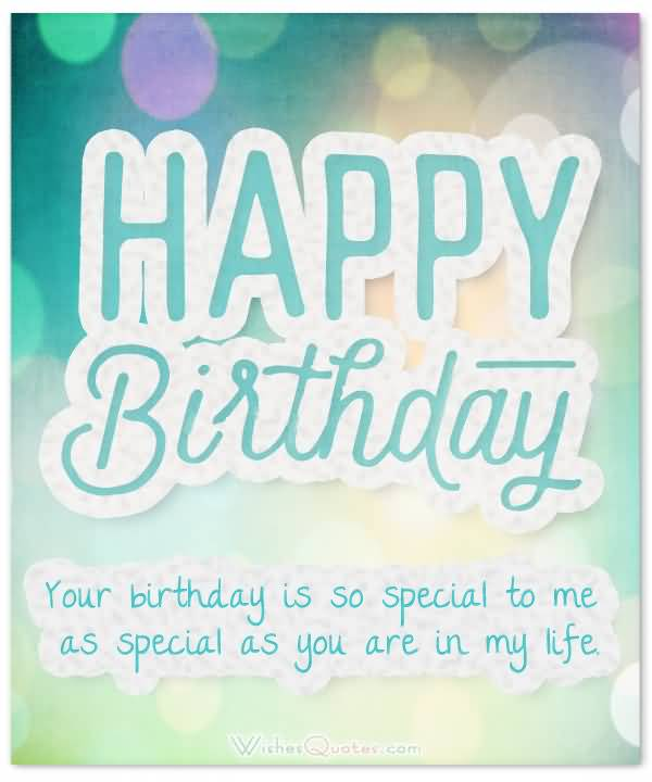 Happy Birthday Your Birthday Is So Special To Me As Special As You Are In My Life