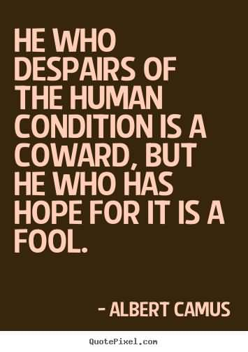 He Who Despairs Of The Human Condition Is A Coward. Albert Camus