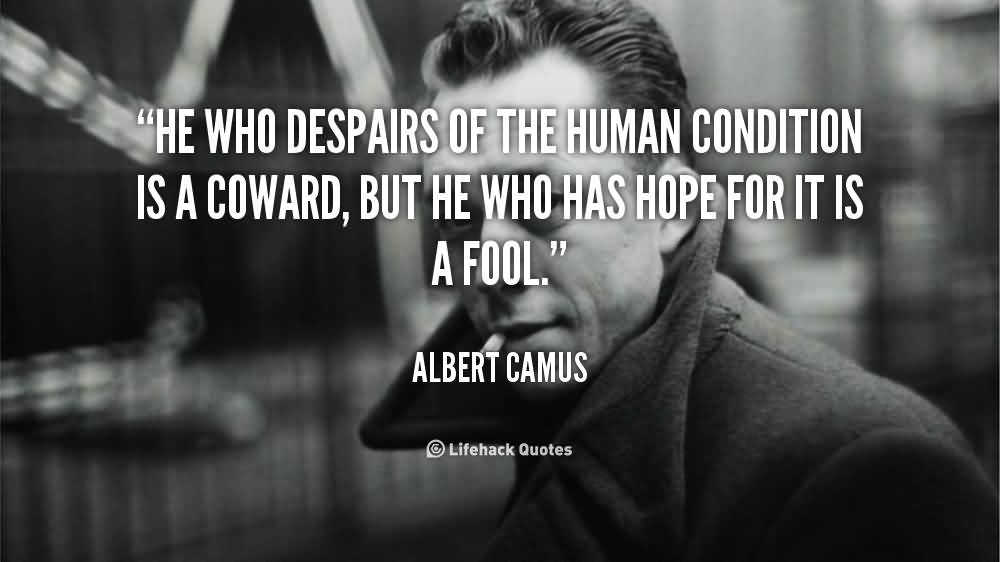 He who despairs of the human condition is a coward but he who has hope for it is a fool. Albert Camus