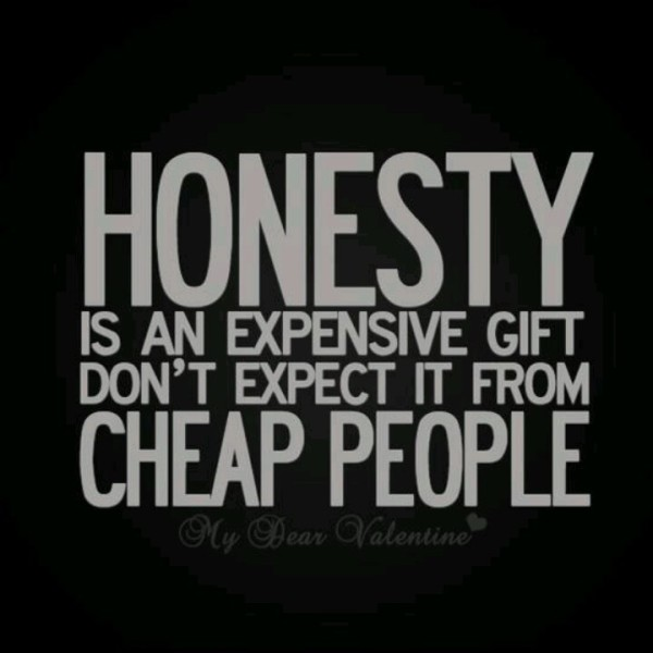Honesty is a very expensive gift Dont expect it from cheap