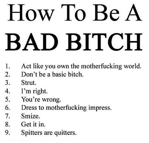 How To Be A Bad Bitch 1. Act Like You Own The Motherfucking World