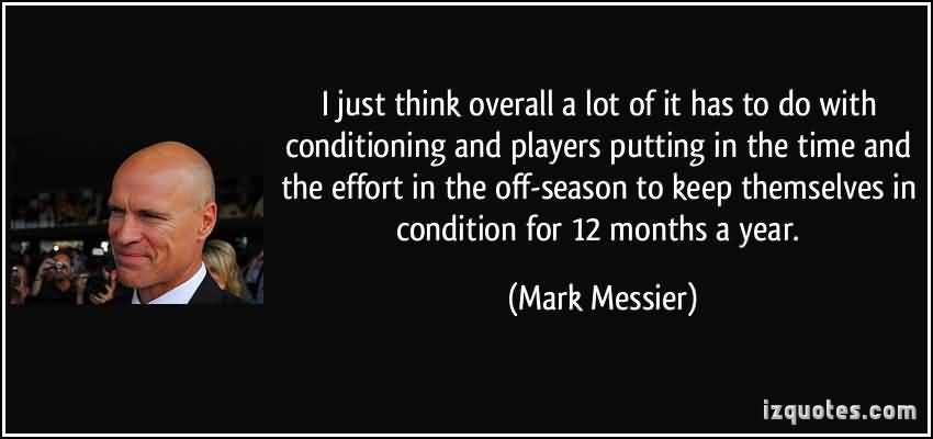 I Just Think Overall A Lot Of It Has To Do With Conditioning And Players Putting In The Time and The Effort. Mark Messier