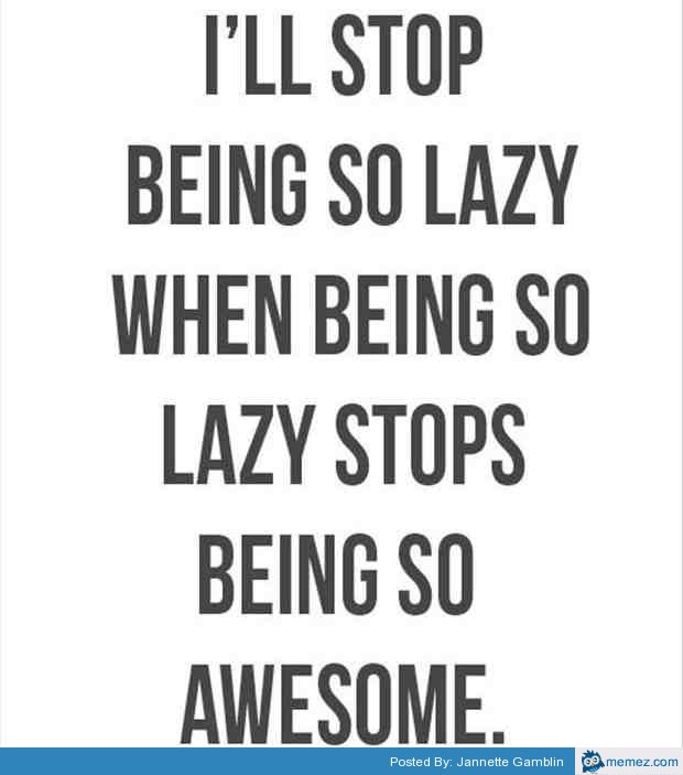 I Will Stop Being So Lazy When Being So Lazy Stops Being So Awesome