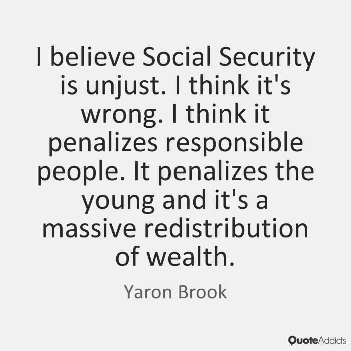 I believe Social Security is unjust. I think its wrong. I think it penalizes responsible people. It penalizes the young and its a massive redistribution-... Yaron Brook