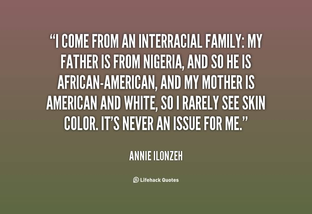 I come from an interracial family my father is from nigeria - Annie Ilonzeh