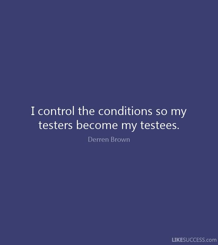 I control the conditions so my testers become my testees. Derren Brown
