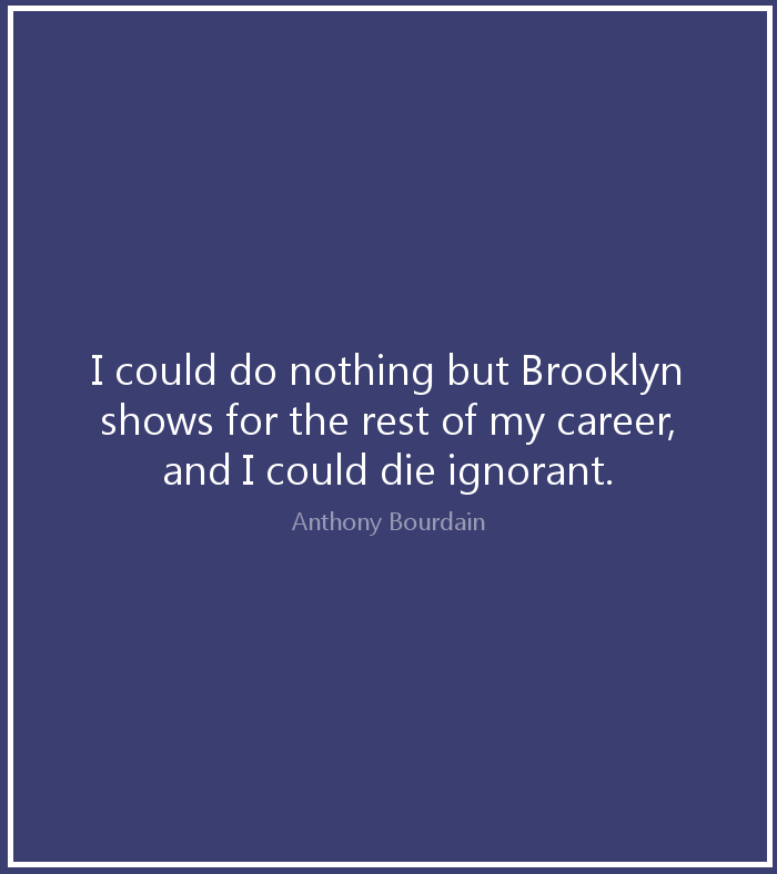 I could do nothing but Brooklyn shows for the rest of my career, and I could die ignorant. Anthony Bourdain