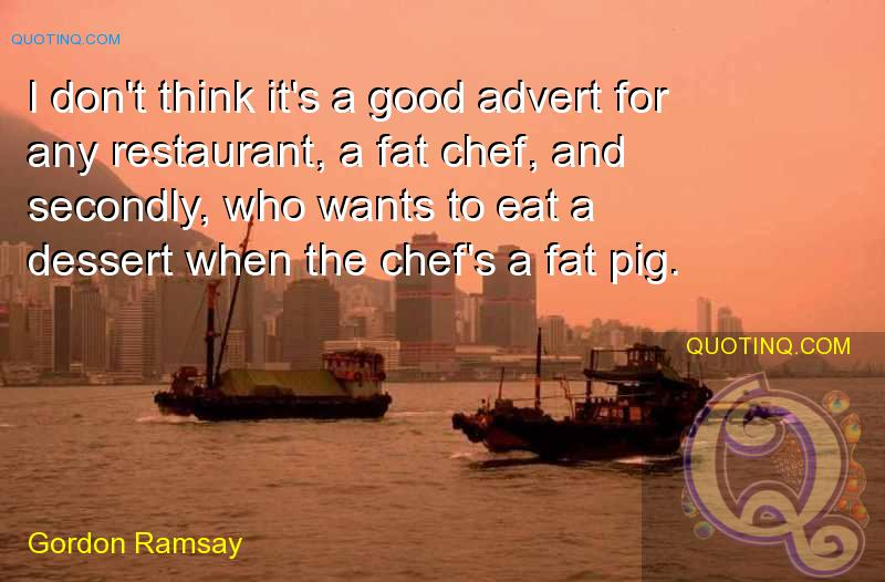 I don't think it's a good advert for any restaurant, a fat chef, and secondly, who wants to eat a desert when the chef's a fat pig. Gordon Ramsay
