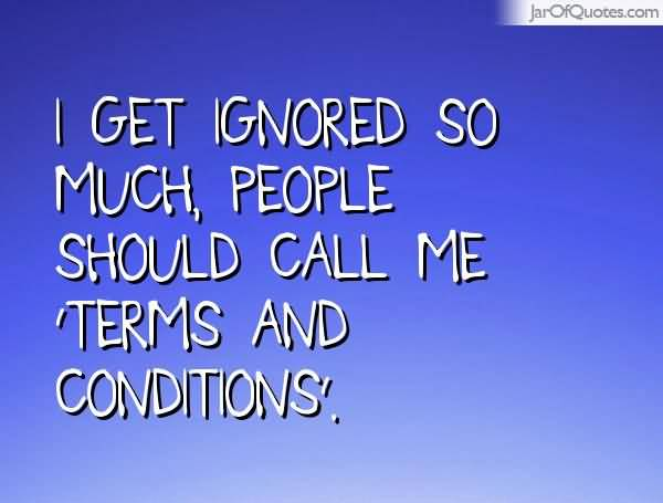 I get ignored so much people should call me Terms And Conditions.