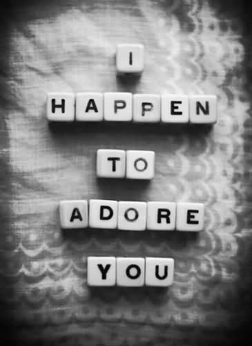 I happen to adore you