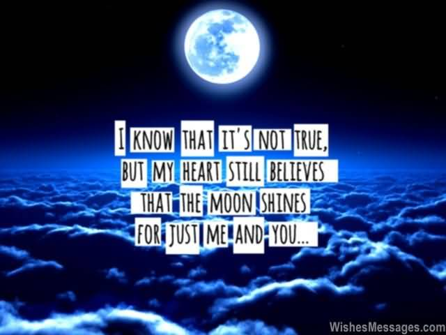 I know that it's not true but my heart still believes that the moon