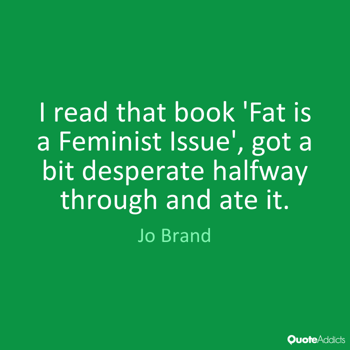 I read that book 'Fat is a Feminist Issue', got a bit desperate halfway through and ate it. Jo Brand