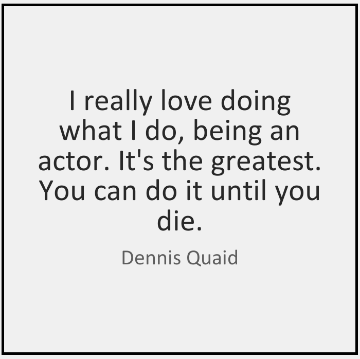 I really love doing what I do, being an actor. It's the greatest. You can do it until you die. Dennis Quaid