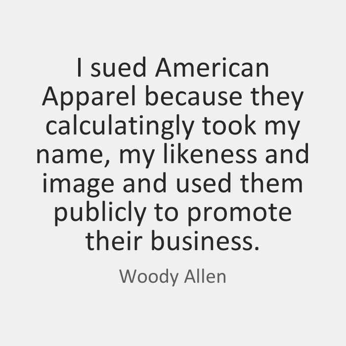 I sued American Apparel because they calculatingly took my name, my likeness and image and used them publicly to promote their business. Woody Allen
