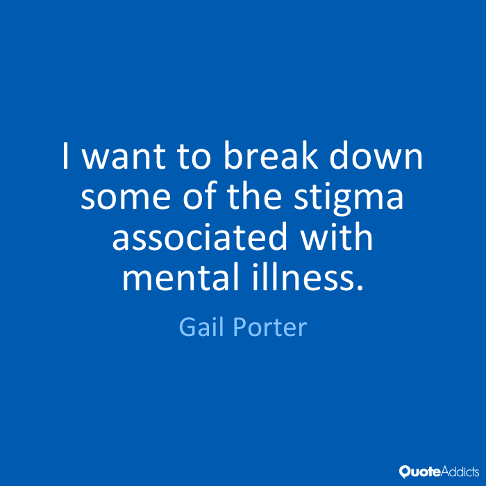 I want to break down some of the stigma associated with mental illness. Gail Porter