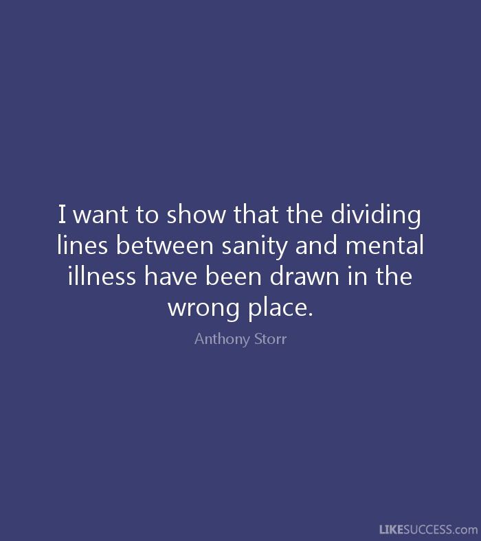 I want to show that the dividing lines between sanity and mental illness have been drawn in the wrong place. Anthony Storr