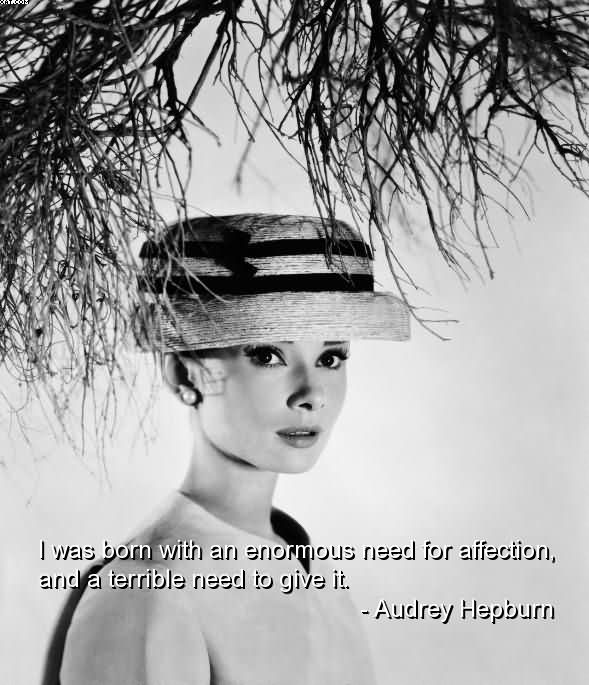I was born with an enormous need for affection, and a terrible need to give it. Audrey Hepburn