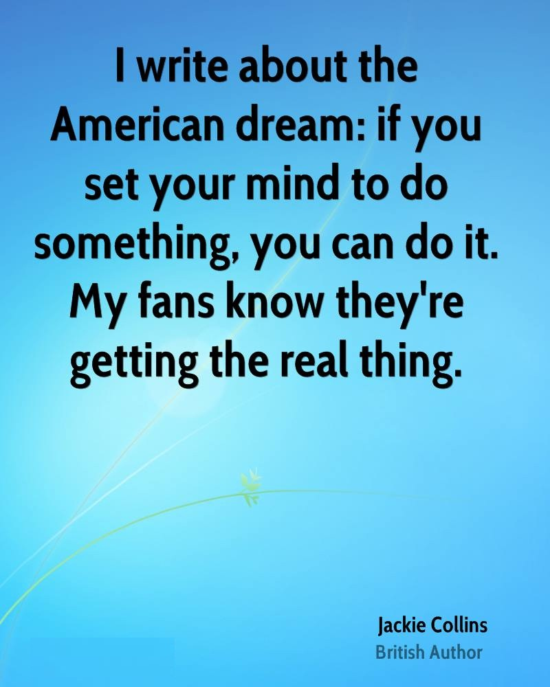 I write about the American dream if you set your mind to do something, you can do it. My fans know they're getting the real thing. Jackie Collins