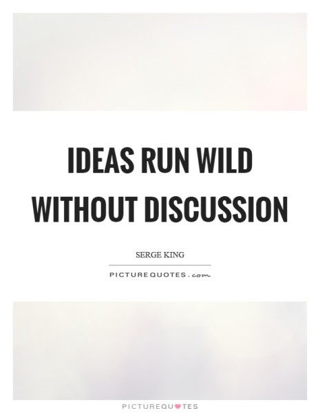 Ideas run wild without discussion