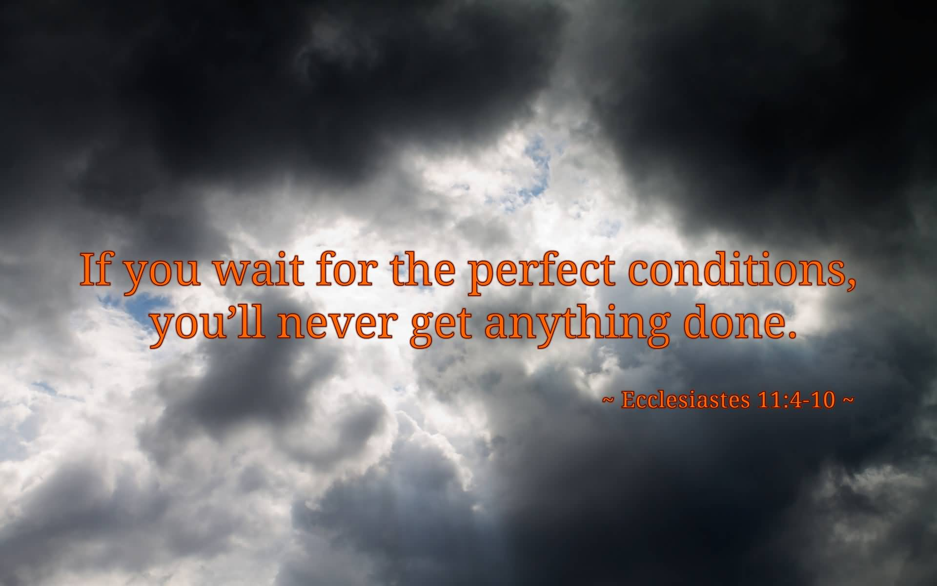 If You Wait For The Perfect Conditions You'll Never Get Anything Done. Ecclesiastes