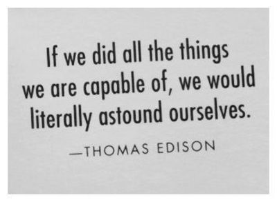 If we did all the things we are capable of we would literally astound ourselves - Thomas Edison