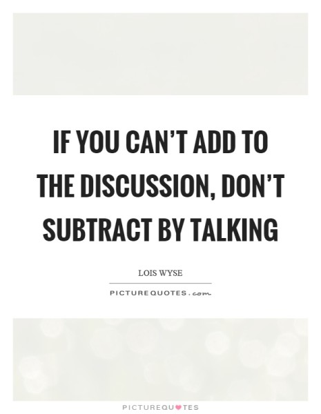 If you cant add to the discussion dont subtract by talking