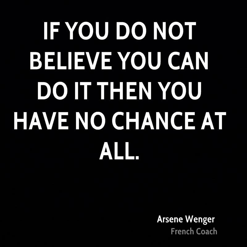 If you do not believe you can do it then you have no chance at all. Arsene Wenger
