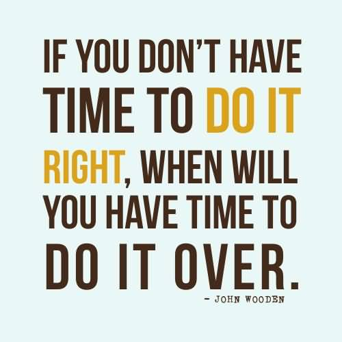 If you don't have time to do it right when will you have time to do it over - John Wooden