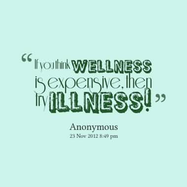 If you think wellness is expensive then try illness
